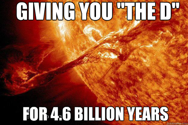 giving you the d for 46 billion years - Dont fuck with the sun