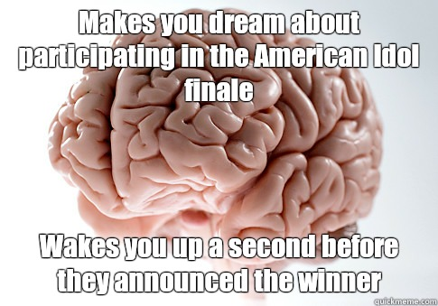 Makes you dream about participating in the American Idol fin - Scumbag Brain