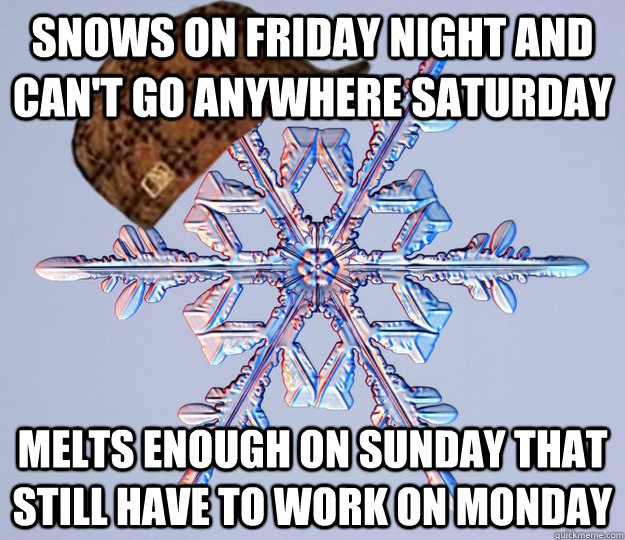 snows on friday night and cant go anywhere saturday melts e - scumbag snow