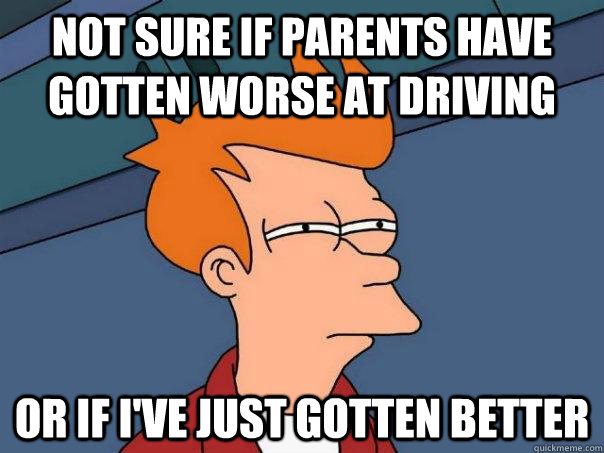 not sure if parents have gotten worse at driving or if ive  - Futurama Fry