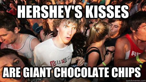 hersheys kisses are giant chocolate chips - Sudden Clarity Clarence