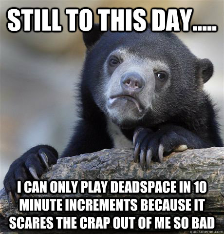 still to this day i can only play deadspace in 10 minut - Confession Bear