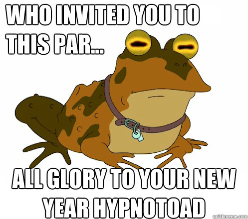 who invited you to this par all glory to your new year h - Hypnotoad