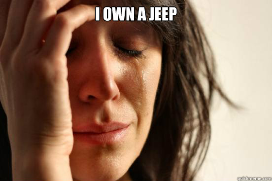 i own a jeep  - First World Problems
