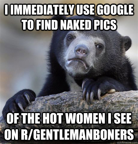 i immediately use google to find naked pics of the hot women - Confession Bear