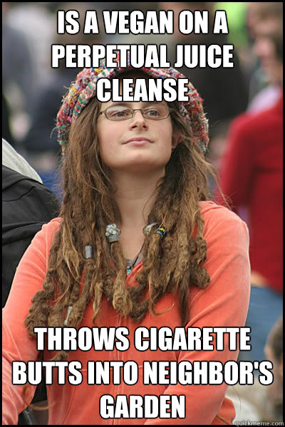 is a vegan on a perpetual juice cleanse throws cigarette but - College Liberal