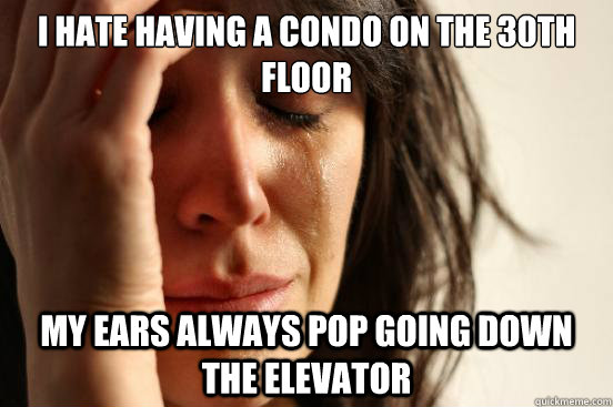 i hate having a condo on the 30th floor my ears always pop g - First World Problems