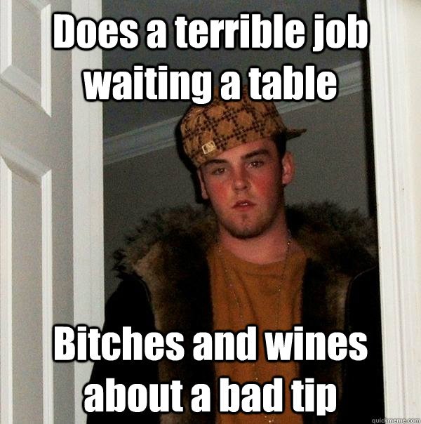 does a terrible job waiting a table bitches and wines about  - Scumbag Steve