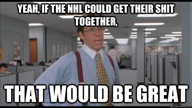 yeah if the nhl could get their shit together that would b - Office Space Lumbergh HD