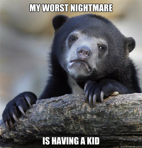 my worst nightmare is having a kid - Confession Bear