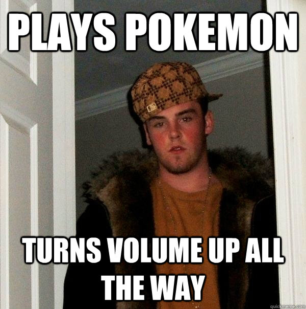 plays pokemon turns volume up all the way - Scumbag Steve