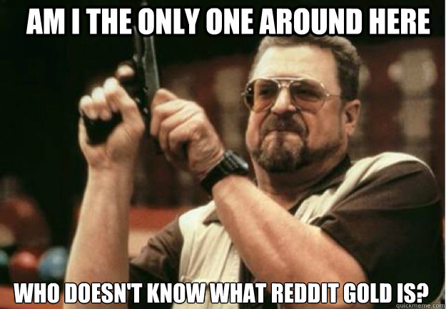 am i the only one around here who doesnt know what reddit g - Am I the Only one