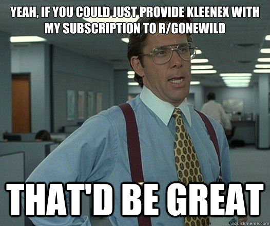 yeah if you could just provide kleenex with my subscription - Lumbergh
