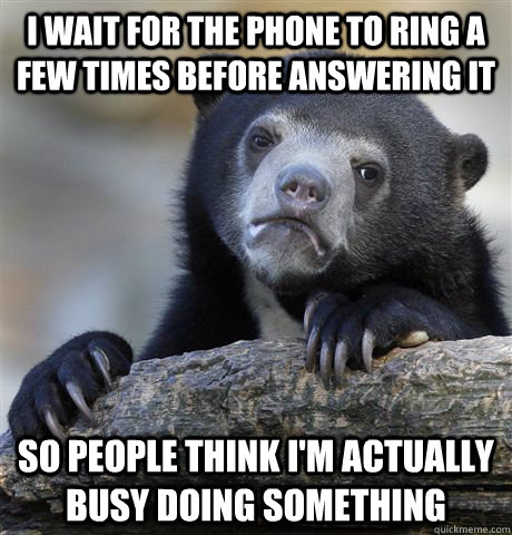 i wait for the phone to ring a few times before answering it - Confession Bear