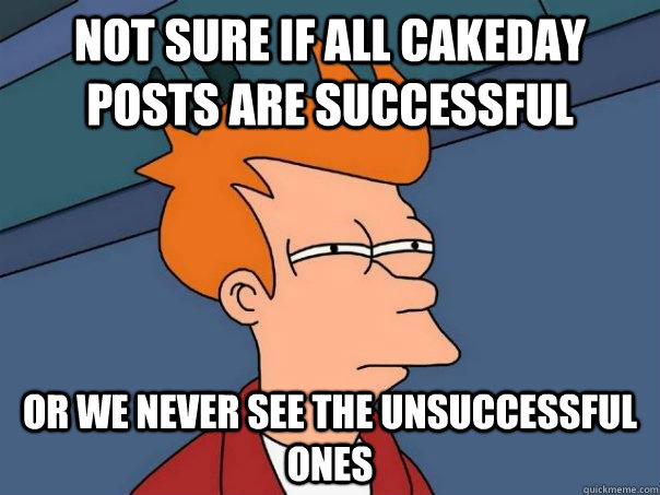 not sure if all cakeday posts are successful or we never see - Futurama Fry