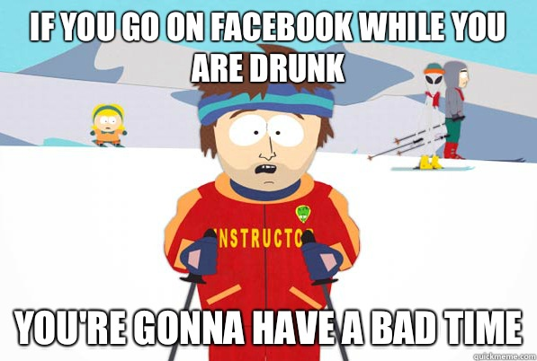 If you go on facebook while you are drunk youre gonna have a - south park ski instructor guy