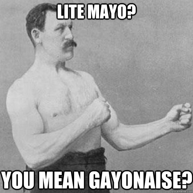 lite mayo you mean gayonaise - overly manly man