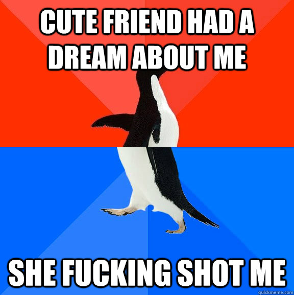 cute friend had a dream about me she fucking shot me - Socially Awesome Awkward Penguin
