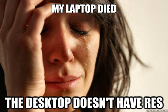 my laptop died the desktop doesnt have res - First World Problems