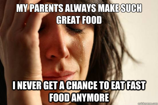 my parents always make such great food i never get a chance  - First World Problems