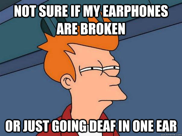 not sure if my earphones are broken or just going deaf in o - Futurama Fry