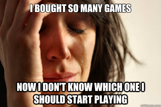 i bought so many games now i dont know which one i should s - First World Problems