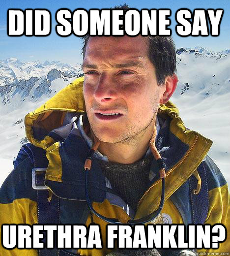did someone say urethra franklin - Bear Grylls