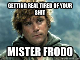 getting real tired of your shit mister frodo -