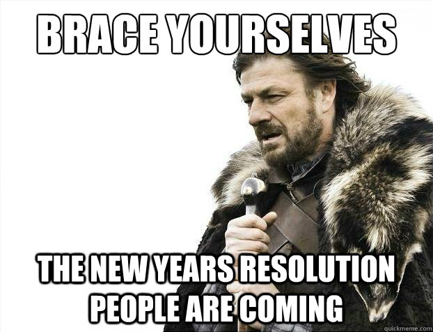 brace yourselves the new years resolution people are coming - 2012 brace yourself!