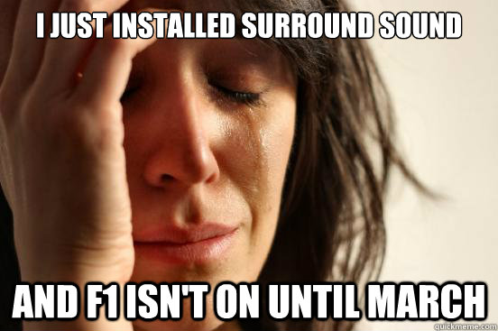 i just installed surround sound and f1 isnt on until march - First World Problems