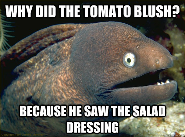 why did the tomato blush because he saw the salad dressing - Bad Joke Eel