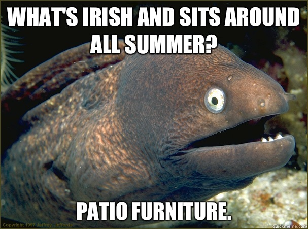 Whats Irish and sits around all summer Patio furniture Capti - Bad Joke Eel