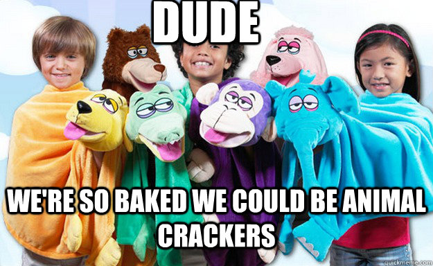 dude were so baked we could be animal crackers - Baked Animal Puppets