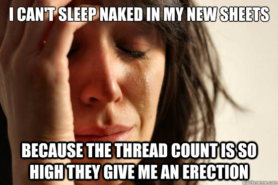 i cant sleep naked in my new sheets because the thread coun - First World Problems