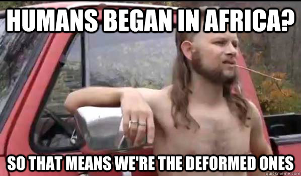 humans began in africa so that means were the deformed one - Almost Politically Correct Redneck