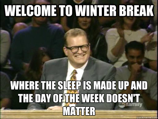 welcome to winter break where the sleep is made up and the d - Drew Carey End The Fed