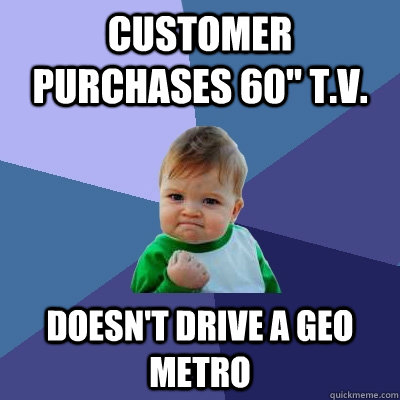 customer purchases 60 tv doesnt drive a geo metro - Success Kid
