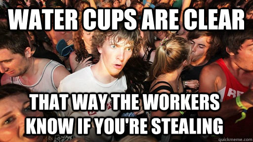 water cups are clear that way the workers know if youre ste - Sudden Clarity Clarence