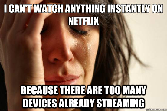 i cant watch anything instantly on netflix because there ar - First World Problems