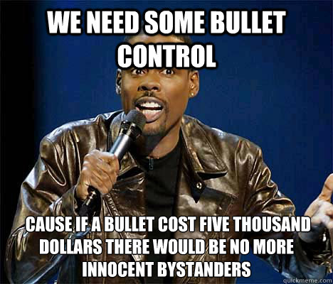 we need some bullet control cause if a bullet cost five tho - Chris Rock Quotes