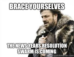 BRACE YOURSELVES The news years resolution swarm is coming - BRACE YOURSELVES