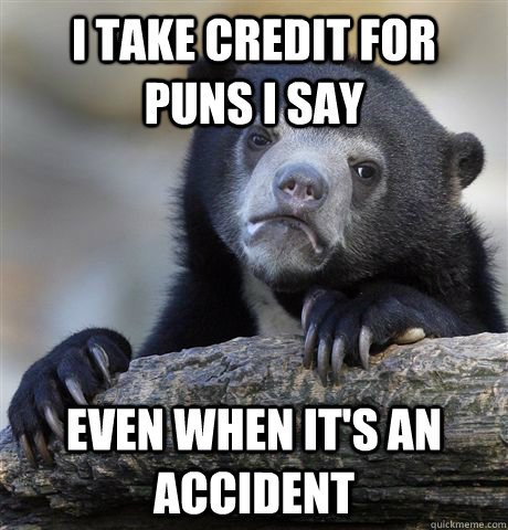 i take credit for puns i say even when its an accident - Confession Bear