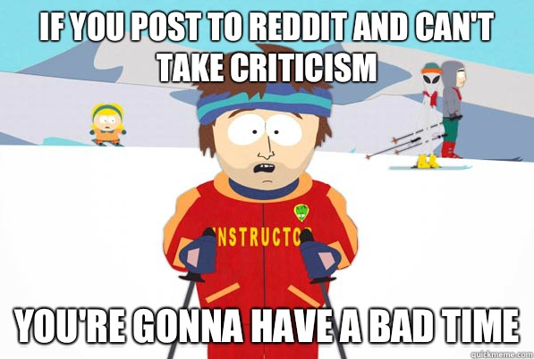 If you post to reddit and cant take criticism youre gonna ha - south park ski instructor guy