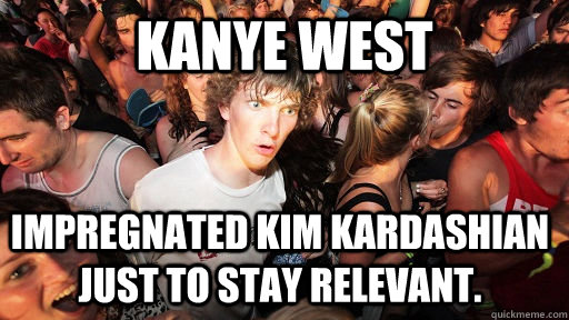 kanye west impregnated kim kardashian just to stay relevant - Sudden Clarity Clarence