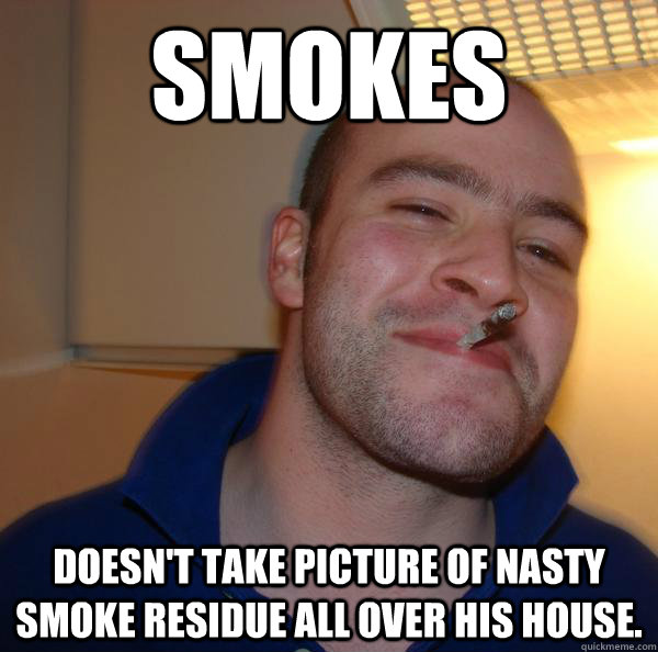 smokes doesnt take picture of nasty smoke residue all over  - Good Guy Greg