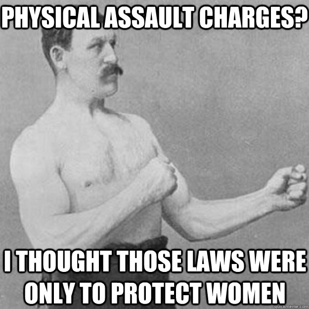 physical assault charges i thought those laws were only to  - overly manly man