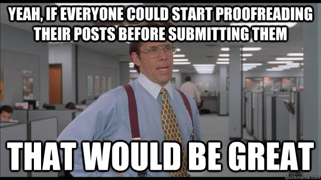 yeah if everyone could start proofreading their posts befor - Office Space Lumbergh HD