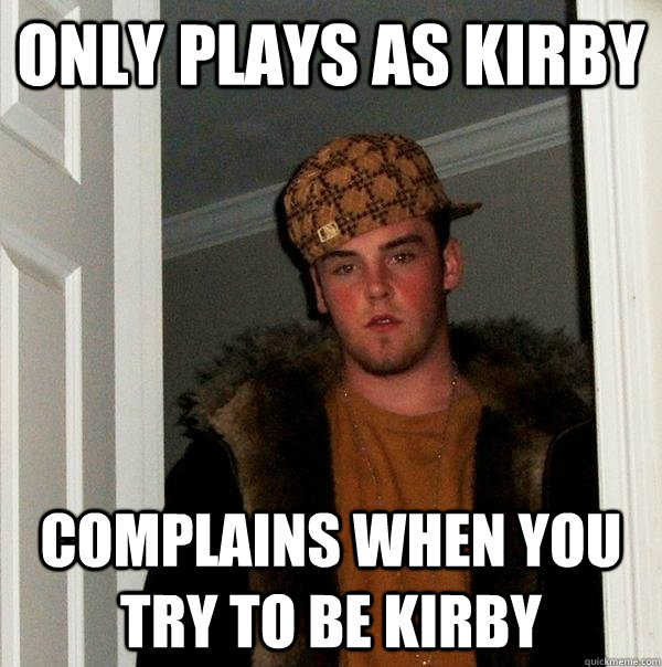 only plays as kirby complains when you try to be kirby  - Scumbag Steve