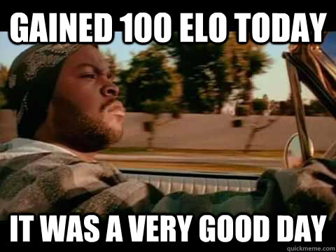 gained 100 elo today it was a very good day - ice cube good day