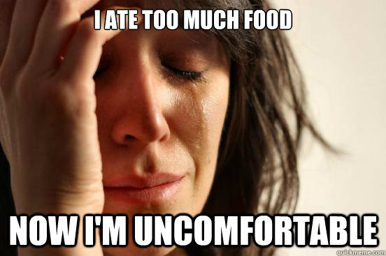 i ate too much food now im uncomfortable - First World Problems